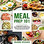 Meal Prep 101: The Beginner's Guide to Meal Prepping and Clean Eating: Simple, Delicious Recipes for a Lean and Healthy Body - Meal Prep Series: Volume 1 | Mark Evans
