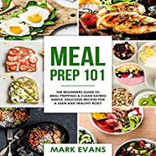 Meal Prep 101: The Beginner's Guide to Meal Prepping and Clean Eating: Simple, Delicious Recipes for a Lean and Healthy Body - Meal Prep Series: Volume 1 Audiobook by Mark Evans Narrated by Charles King