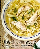 The Chicken Soup Cookbook: 50 Delicious Chicken Soup Recipes to Warm Your Heart