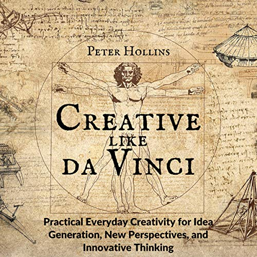 Creative Like da Vinci: Practical Everyday Creativity for Idea Generation, New Perspectives, and Innovative Thinking