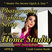 Photography Lighting Setup for the Home Studio -The Complete Instructions Manual: The Studio Lighting Book on how to buy and set up your photography lighting ... (MPSQE * Master Pro Secrets Quick & Easy 6)