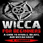 Wicca for Beginners: A Guide to Rituals, Beliefs, and Wiccan Magic | K. Connors