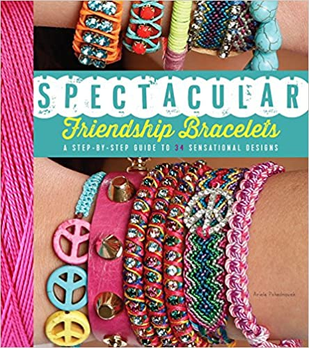 Spectacular Friendship Bracelets A Step-by-Step Guide to 34 Sensational Designs