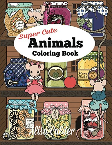 Super Cute Animals Coloring Book: Adorable Kittens, Bunnies, Mice, Owls, Hedgehogs, and More (Adult Coloring Books)
