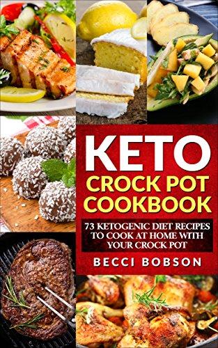 Keto Crock Pot Cookbook: 73 Ketogenic Diet Recipes to Cook at Home with Your Crock Pot (Crock Pot Recipes, Ketogenic Crock Pot Recipes, Ketogenic Recipes)