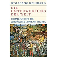Die Unterwerfung der Welt: Globalgeschichte der europäischen Expansion 1415-2015 (Historische Bibliothek der Gerda Henkel Stiftung)