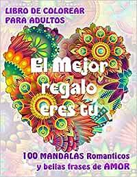 EL MEJOR REGALO ERES TÚ. 100 MANDALAS Románticos y bellas Frases de Amor. LIBRO DE COLOREAR PARA ADULTOS: Original libro de Mandalas para relajarse y expresar Amor.