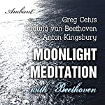 Moonlight Meditation with Beethoven: Goddess of the Moon Invocation | Ludwig van Beethoven,Greg Cetus,Anton Kingsbury