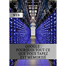 Google : Pourquoi tout ce que vous Tapez est Mémorisé (French Edition)