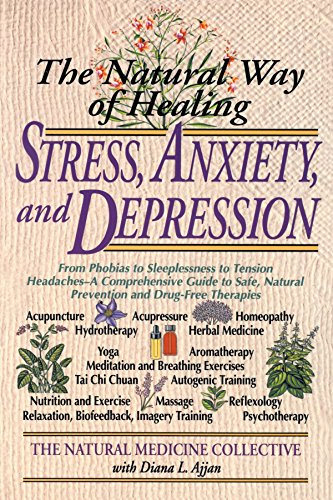 The Natural Way of Healing Stress, Anxiety, and Depression: From Phobias to Sleeplessness to Tension Headaches--A Comprehensive Guide to Safe, Natural ... Therapies (Natural Medicine Collective)