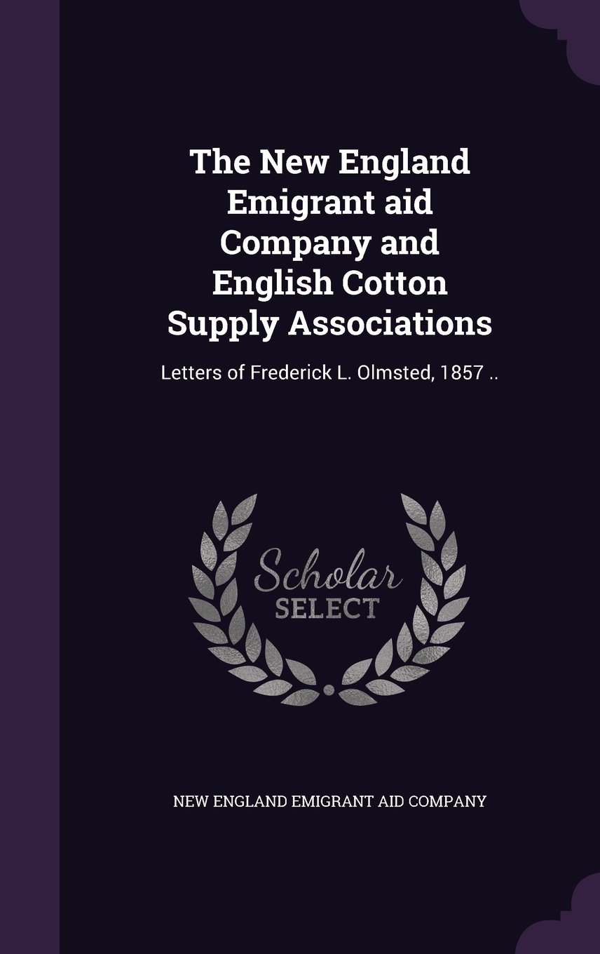 The New England Emigrant Aid Company and English Cotton Supply Associations: Letters of Frederick L. Olmsted, 1857 .. ebook