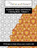 Color and Create - Geometric Shapes and Patterns Coloring Book, Vol.3: 50 Designs to help release your creative side