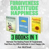 Forgiveness, Gratitude, and Happiness: 3 Books in 1