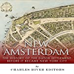 New Amsterdam: The History of the Dutch Settlement Before It Became New York City |  Charles River Editors