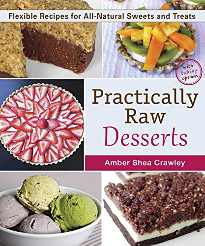 Practically Raw Desserts: Flexible Recipes for All-Natural Sweets and Treats by Amber Shea Crawley