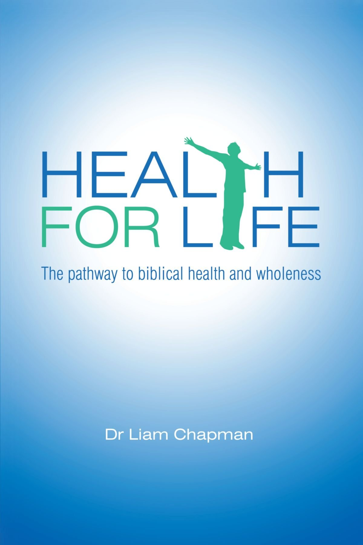 Health For Life : The pathway to biblical health and wholeness