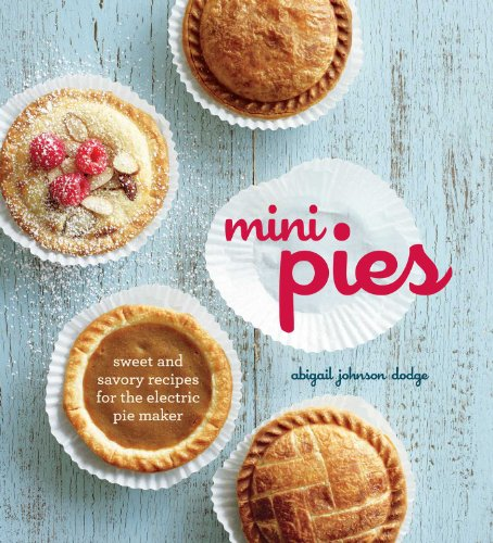 Mini Pies: Sweet and Savory Recipes for the Electric Pie Maker by Abigail Johnson Dodge