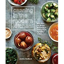 Canning in the Modern Kitchen: More than 100 Recipes for Canning and Cooking Fruits, Vegetables, and Meats