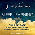Guilt Release, Let Go of Guilt and Shame: Sleep Learning, Hypnosis, Relaxation, Meditation & Affirmations Speech by  Jupiter Productions Narrated by Anna Thompson
