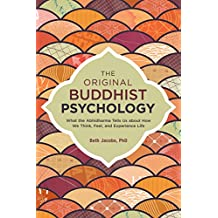 The Original Buddhist Psychology: What the Abhidharma Tells Us About How We Think, Feel, and Experience Life