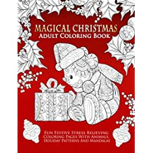 Magical Christmas Adult Coloring Book: Fun Festive Stress Relieving Coloring Pages With Animals, Holiday Patterns And Mandalas: Christmas Themed Coloring Book For Adults, Kids And Teens