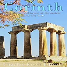 Corinth: The History and Legacy of the Ancient Greek City-State | Livre audio Auteur(s) : Charles River Editors Narrateur(s) : Colin Fluxman