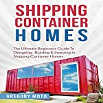 Shipping Container Homes: The Ultimate Beginners Guide to Designing, Building & Investing | Gregory Moto