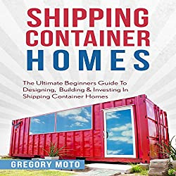 Shipping Container Homes: The Ultimate Beginners Guide to Designing, Building & Investing