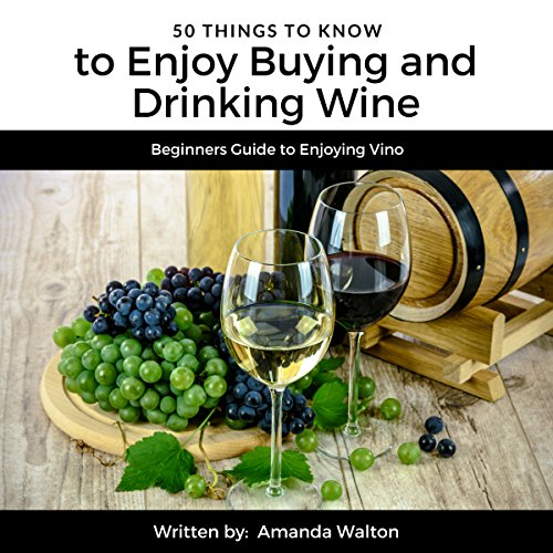 50 Things to Know to Enjoy Buying and Drinking Wine: Beginners Guide to Enjoying Vino by Amanda Walton, 50 Things To Know