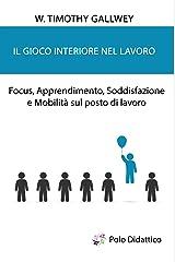 Il gioco interiore nel lavoro: Focus, Apprendimento, Soddisfazione e Mobilità sul posto di lavoro (Italian Edition) Kindle Edition