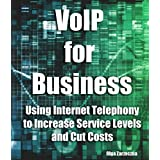 VoIP for Business: Using Internet Telephony to Increase Service Levels and Cut Costs