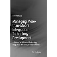 Managing More-than-Moore Integration Technology Development: A Story of an Advanced Technology Program in the…