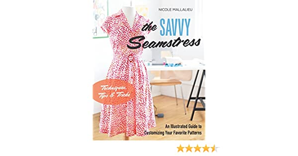 The Savvy Seamstress An Illustrated Guide To Customizing Your Favorite Patterns Mallalieu Nicole 9781617453113 Amazon Com Books