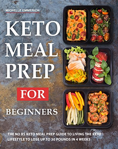 Keto Meal Prep For Beginners: The NO BS Keto Meal Prep Guide to Living The Keto Lifestyle to Lose Up to 30 Pounds In 4 Weeks by Michelle Emmerich