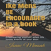 IKE MENS BE ENCOURAGED IN A BOOK: EMPOWERING YOURSELF WHEN LIFE ISSUES KNOCKS AT YOUR DOOR
