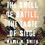 The Smell of Battle, the Taste of Siege: A Sensory History of the Civil War | Mark M. Smith