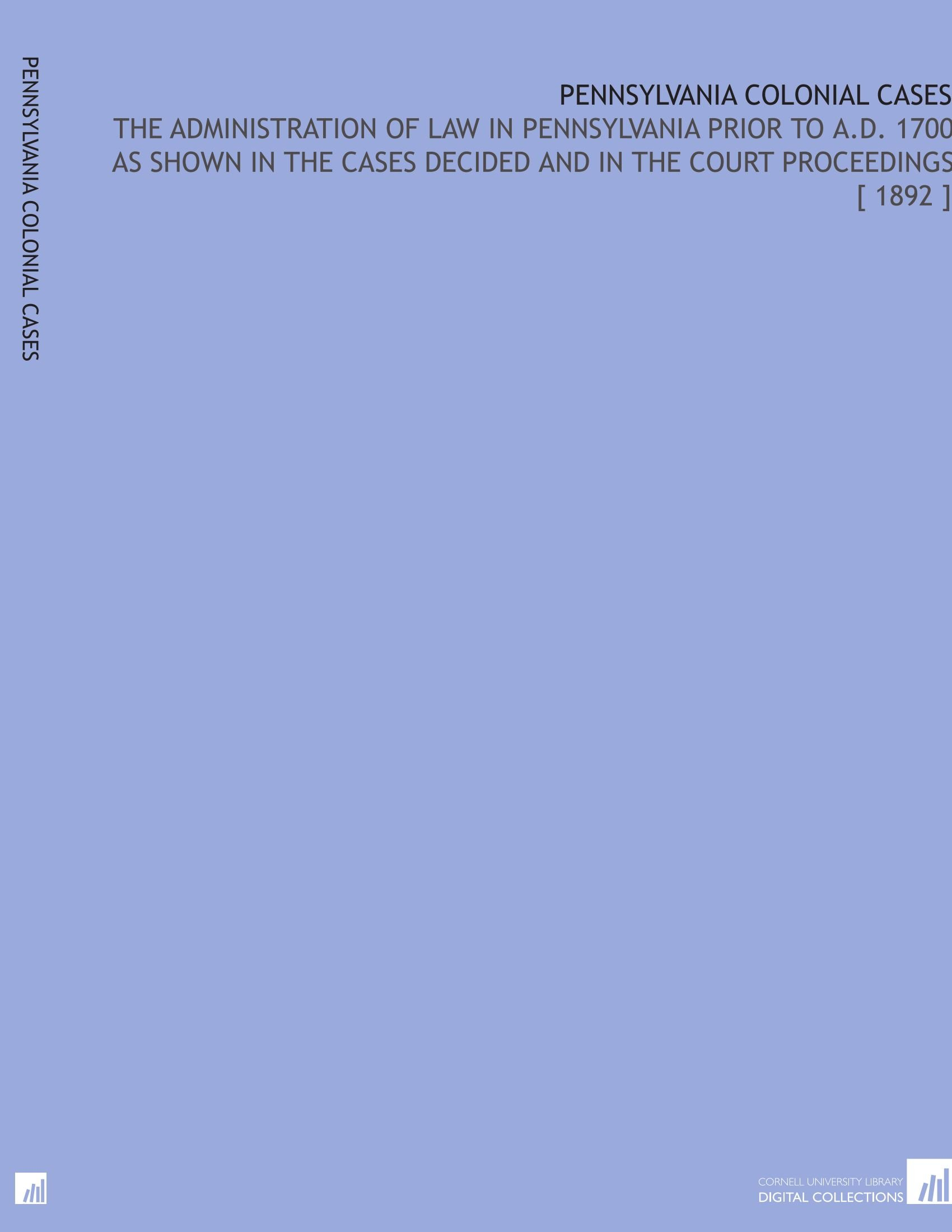 Pennsylvania Colonial Cases: The Administration of Law in Pennsylvania Prior to a.D. 1700 as Shown in the Cases Decided and in the Court Proceedings [ 1892 ] ebook