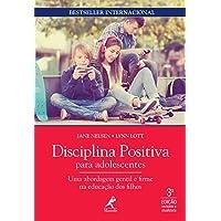 Disciplina Positiva Para Adolescentes. Uma Abordagem Gentil e Firme na Educação dos Filhos