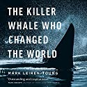 The Killer Whale Who Changed the World Audiobook by Mark Leiren-Young Narrated by Mark Leiren-Young
