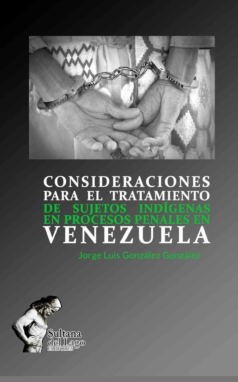CONSIDERACIONES PARA EL TRATAMIENTO DE SUJETOS INDÍGENAS EN PROCESOS PENALES EN VENEZUELA: Amazon.es: Jorge Luis González González, Luis Perozo Cervantes: ...