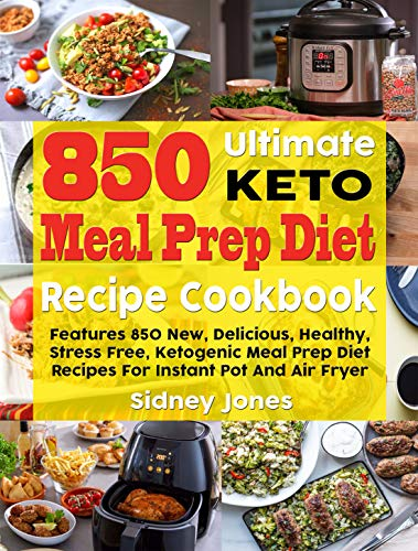 850 Ultimate Keto Meal Prep Diet Recipe Cookbook: Features 850 New, Delicious, Healthy, Stress Free, Ketogenic Meal Prep Diet Recipes For Instant Pot And Air Fryer