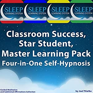 Classroom Success, Star Student, Master Learning Pack - Four-in-One Self-Hypnosis, Guided Meditation, and Subliminal Affirmations Collection (The Sleep Learning System) Audiobook