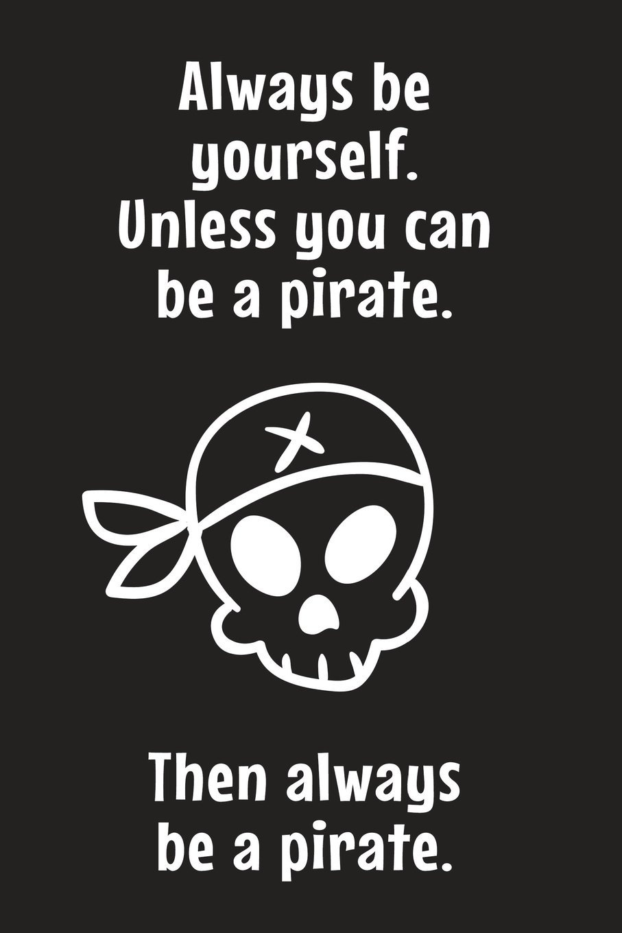 Always Be Yourself  Unless You Can Be A Pirate  Then Always