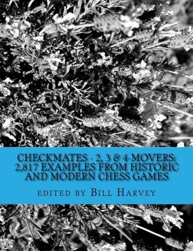 Checkmates - 2, 3 & 4-Movers: 2,817 Examples from Historic and Modern Chess Games
