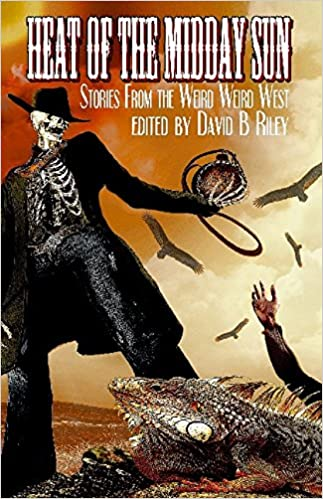 Heat of the Midday Sun: Stories From the Weird Weird West