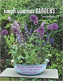 Small Summer Gardens: 35 Bright And Beautiful Gardening Projects To Bring  Color And Scent To Your Garden: Emma Hardy: 9781782495505: Amazon.com: Books
