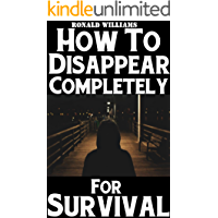 How To Disappear Completely For Survival: A Step-By-Step Beginner's Survival Guide On How To Evade Your Pursuers, Go Off Grid, And Begin A New Identity Without Leaving A Trace (English Edition)