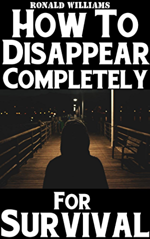 How To Disappear Completely For Survival: A Step-By-Step Beginner's Survival Guide On How To Evade Your Pursuers; Go Off Grid; And Begin A New Identity Without Leaving A Trace