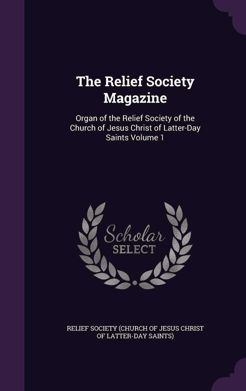 The Relief Society Magazine: Organ of the Relief Society of the Church of Jesus Christ of Latter-Day Saints Volume 1 pdf