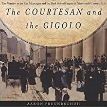 The Courtesan and the Gigolo: The Murders in the Rue Montaigne and the Dark Side of Empire in Nineteenth-Century Paris Audiobook by Aaron Freundschuh Narrated by John Burlinson